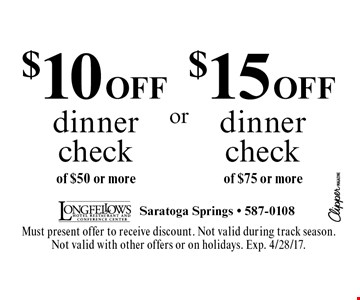 $10 off dinner check of $50 or more. $15 off dinner check of $75 or more. Must present offer to receive discount. Not valid during track season. Not valid with other offers or on holidays. Exp. 4/28/17.
