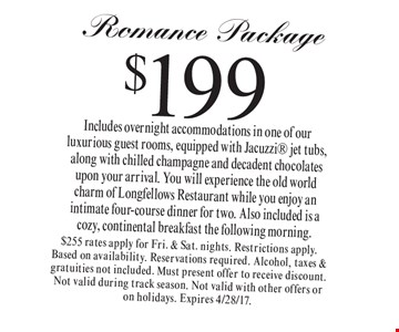 $199 Romance Package. Includes overnight accommodations in one of our luxurious guest rooms, equipped with Jacuzzi jet tubs, along with chilled champagne and decadent chocolates upon your arrival. You will experience the old world charm of Longfellows Restaurant while you enjoy an intimate four-course dinner for two. Also included is a cozy, continental breakfast the following morning. $255 rates apply for Fri. & Sat. nights. Restrictions apply. Based on availability. Reservations required. Alcohol, taxes & gratuities not included. Must present offer to receive discount. Not valid during track season. Not valid with other offers or on holidays. Expires 4/28/17.