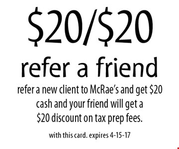 $20/$20 refer a friend. Refer a new client to McRae's and get $20 cash and your friend will get a $20 discount on tax prep fees. With this card. Expires 4-15-17