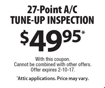 $49.95* 27-Point A/CTUNE-UP INSPECTION  With this coupon. Cannot be combined with other offers. Offer expires 2-10-17. Attic applications. Price may vary.
