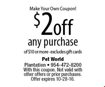 Make Your Own Coupon! $2 off any purchase of $10 or more. Excludes gift cards. With this coupon. Not valid with other offers or prior purchases. Offer expires 10-28-16.