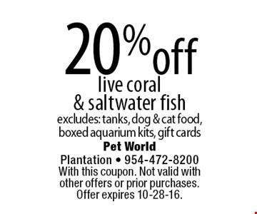 20% off live coral & saltwater fish. Excludes: tanks, dog & cat food, boxed aquarium kits, gift cards. With this coupon. Not valid with other offers or prior purchases. Offer expires 10-28-16.