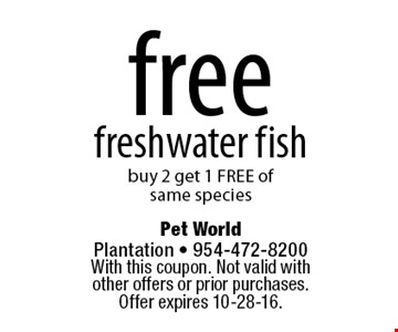 Free freshwater fish. Buy 2 get 1 FREE of same species. With this coupon. Not valid with other offers or prior purchases. Offer expires 10-28-16.