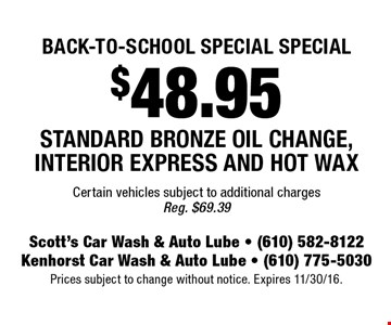 $48.95 Standard Bronze Oil Change, Interior Express And Hot Wax. Certain vehicles subject to additional charges. Reg. $69.39. Prices subject to change without notice. Expires 9 11/30/16.