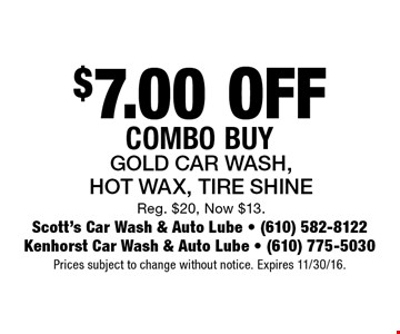 $7.00 OFF Combo Buy. Gold Car Wash, Hot Wax, Tire Shine. Reg. $20, Now $13. Prices subject to change without notice. Expires 11/30/16.