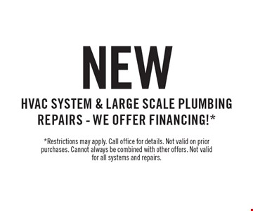 New HVAC System & Large Scale Plumbing Repairs - We Offer Financing!* *Restrictions may apply. Call office for details. Not valid on prior purchases. Cannot always be combined with other offers. Not valid for all systems and repairs.
