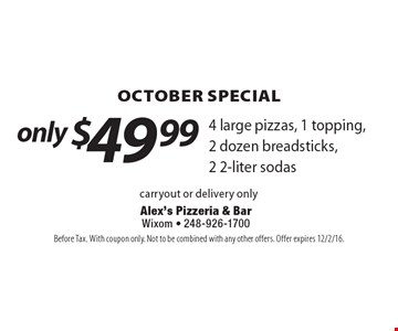 October special only $49.99. 4 large pizzas, 1 topping, 2 dozen breadsticks, 2 2-liter sodas carryout or delivery only. Before Tax. With coupon only. Not to be combined with any other offers. Offer expires 12/2/16.