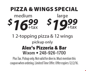 Pizza & Wings Special - Large $19.99 +tax 1 2-topping pizza & 12 wings OR Medium $16.99 +tax 1 2-topping pizza & 12 wings. Pickup only. Plus Tax. Not valid for dine in. Must mention this coupon when ordering. Limited Time Offer. Offer expires 12/2/16.