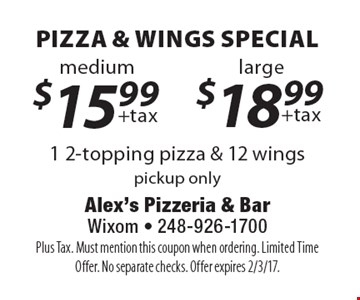 1 2-topping pizza & 12 wings special Medium $15.99$ OR Large 18.99. Pickup only. Plus Tax. Must mention this coupon when ordering. Limited Time Offer. No separate checks. Offer expires 2/3/17.