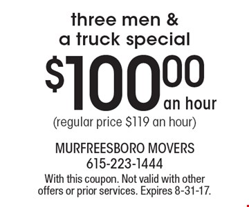 $100.00 an hour three men & a truck special (regular price $119 an hour). With this coupon. Not valid with other offers or prior services. Expires 8-31-17.