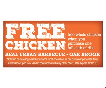 Free whole chicken when you purchase one full slab of ribs. Not valid on catering orders or alcohol. Limit one discount per customer per order. Must surrender coupon. Not valid in conjunction with any other offer. Offer expires 12/2/16.
