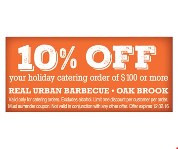 10% off your holiday catering orderof $100 or more. Valid only for catering orders. Excludes alcohol. Limit one discount per customer per order. Must surrender coupon. Not valid in conjunction with any other offer. Offer expires 12/2/16.