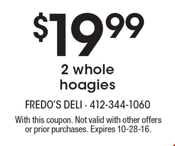 $19.99 2 whole hoagies. With this coupon. Not valid with other offers or prior purchases. Expires 10-28-16.