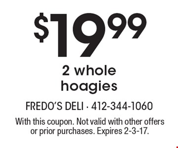 $19.99 2 whole hoagies. With this coupon. Not valid with other offers or prior purchases. Expires 2-3-17.