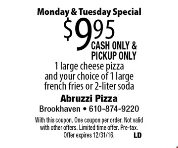 Monday & Tuesday Special. $9.95 large cheese pizza and your choice of large french fries or 2-liter soda. Cash only & PickUp Only. With this coupon. One coupon per order. Not valid with other offers. Limited time offer. Pre-tax. Offer expires 12/31/16.
