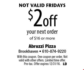 $2 off your next order of $16 or more. Not valid Fridays. With this coupon. One coupon per order. Not valid with other offers. Limited time offer. Pre-tax. Offer expires 12/31/16.