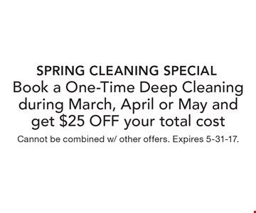 Spring Cleaning Special Book a One-Time Deep Cleaning during March, April or May and get $25 OFF your total cost. Cannot be combined w/ other offers. Expires 5-31-17.