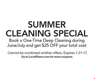 Summer Cleaning Special. Book a One-Time Deep Cleaning during June/July and get $25 OFF your total cost. Cannot be combined w/other offers. Expires 7-21-17. Go to LocalFlavor.com for more coupons.