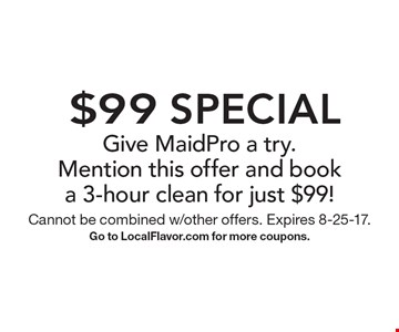 $99 Special Give MaidPro a try. Mention this offer and book a 3-hour clean for just $99!. Cannot be combined w/other offers. Expires 8-25-17. Go to LocalFlavor.com for more coupons.