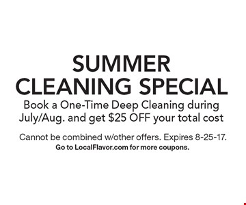 SUMMER Cleaning Special Book a One-Time Deep Cleaning during July/Aug. and get $25 OFF your total cost. Cannot be combined w/other offers. Expires 8-25-17. Go to LocalFlavor.com for more coupons.