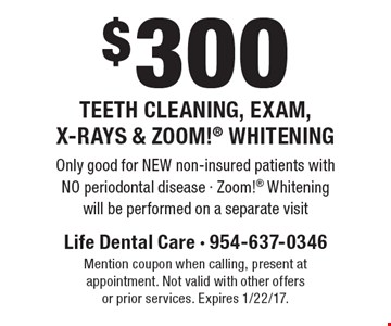 $300 Teeth Cleaning, Exam, X-Rays & Zoom! Whitening. Only good for NEW non-insured patients with NO periodontal disease - Zoom! Whitening will be performed on a separate visit. Mention coupon when calling, present at appointment. Not valid with other offers or prior services. Expires 1/22/17.