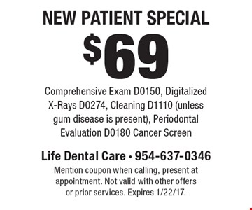 $69 New Patient SpecialComprehensive Exam D0150, Digitalized X-Rays D0274, Cleaning D1110 (unless gum disease is present), Periodontal Evaluation D0180 Cancer Screen. Mention coupon when calling, present at appointment. Not valid with other offers or prior services. Expires 1/22/17.