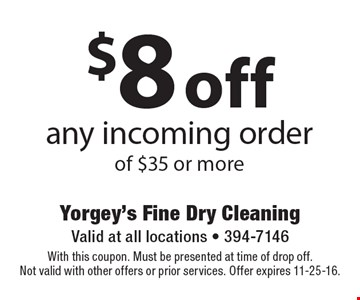 $8 off any incoming order of $35 or more. With this coupon. Must be presented at time of drop off. Not valid with other offers or prior services. Offer expires 11-25-16.