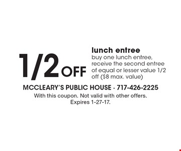 1/2 Off lunch entree. Buy one lunch entree, receive the second entree of equal or lesser value 1/2 off ($8 max. value). With this coupon. Not valid with other offers. Expires 1-27-17.