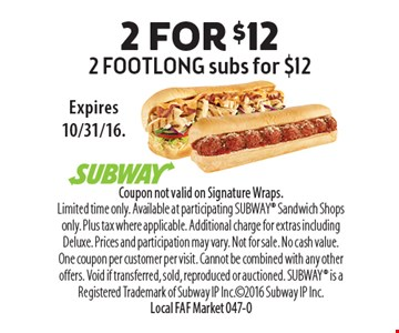 $12 2 FOOTLONG subs for $12. Coupon not valid on Signature Wraps. Limited time only. Available at participating SUBWAY Sandwich Shops only. Plus tax where applicable. Additional charge for extras including Deluxe. Prices and participation may vary. Not for sale. No cash value. One coupon per customer per visit. Cannot be combined with any other offers. Void if transferred, sold, reproduced or auctioned. SUBWAY is a Registered Trademark of Subway IP Inc.2016 Subway IP Inc. Local FAF Market 047-0Expires 10/31/16.