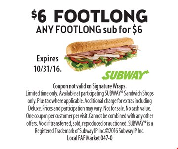 $6 any footlong sub for $6. Coupon not valid on Signature Wraps. Limited time only. Available at participating SUBWAY Sandwich Shops only. Plus tax where applicable. Additional charge for extras including Deluxe. Prices and participation may vary. Not for sale. No cash value. One coupon per customer per visit. Cannot be combined with any other offers. Void if transferred, sold, reproduced or auctioned. SUBWAY is a Registered Trademark of Subway IP Inc.2016 Subway IP Inc. Local FAF Market 047-0Expires 10/31/16.