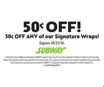 50¢ OFF! Limited time only. Available at participating SUBWAY Sandwich Shops only. Plus tax where applicable. Additional charge for extras including Deluxe. Prices and participation may vary. Not for sale. No cash value. One coupon per customer per visit. Cannot be combined with any other offers. Void if transferred, sold, reproduced or auctioned. SUBWAY is a Registered Trademark of Subway IP Inc.2016 Subway IP Inc. Local FAF Market 047-0Expires 10/31/16.