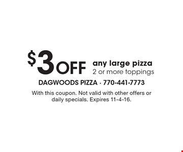 $3 Off any large pizza 2 or more toppings. With this coupon. Not valid with other offers or daily specials. Expires 11-4-16.