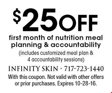 $25 Off first month of nutrition meal planning & accountability (includes customized meal plan & 4 accountability sessions). With this coupon. Not valid with other offers or prior purchases. Expires 10-28-16.
