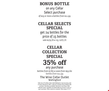 Cellar Collection Special - 35% off any purchase. Bottles from $7.80, cases from $93.60, bottles from $11.99. Cellar Selects Special - Get 24 bottles for the price of 15 bottles. Sale $179.76, reg. $287.76. Bonus Bottle - on any Cellar Select purchase of $25 or more - bottles from $11.99. Valid only at The Wine Cellar Outlet Wallingford. Special pricing valid on wines selected by TWCO. Total price includes bonus bottle(s) with purchase. Void where prohibited. Visit store to see these Cellar Collection wines. Quantities are limited. Must be at least 21 years of age to purchase. Offers cannot be combined. Offers expire 2-3-17.