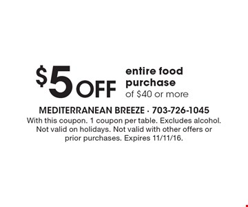 $5 Off entire food purchase of $40 or more. With this coupon. 1 coupon per table. Excludes alcohol. Not valid on holidays. Not valid with other offers or  prior purchases. Expires 11/11/16.