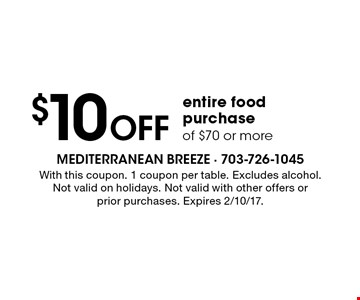 $10 Off entire food purchase of $70 or more. With this coupon. 1 coupon per table. Excludes alcohol. Not valid on holidays. Not valid with other offers or prior purchases. Expires 2/10/17.