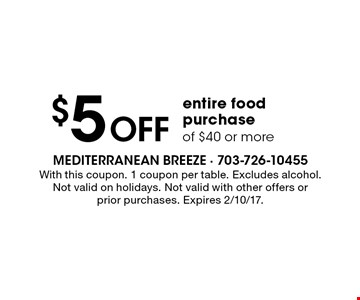 $5 Off entire food purchase of $40 or more. With this coupon. 1 coupon per table. Excludes alcohol. Not valid on holidays. Not valid with other offers or prior purchases. Expires 2/10/17.