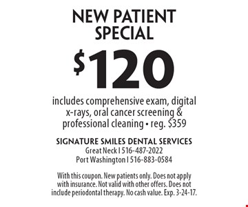 $120 new patient special. Includes comprehensive exam, digital x-rays, oral cancer screening & professional cleaning. Reg. $359. With this coupon. New patients only. Does not apply with insurance. Not valid with other offers. Does not include periodontal therapy. No cash value. Exp. 3-24-17.