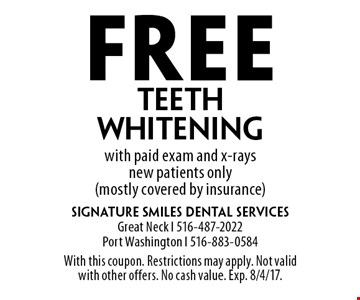 Free teeth whitening with paid exam and x-rays new patients only (mostly covered by insurance). With this coupon. Restrictions may apply. Not valid with other offers. No cash value. Exp. 8/4/17.