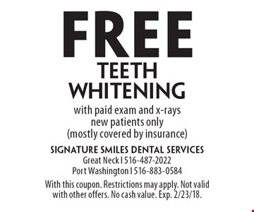 Free teeth whitening with paid exam and x-rays new patients only (mostly covered by insurance). With this coupon. Restrictions may apply. Not valid with other offers. No cash value. Exp. 2/23/18.
