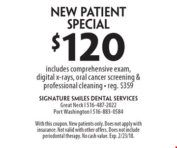 $120 New Patient Special includes comprehensive exam, digital x-rays, oral cancer screening & professional cleaning - reg. $359. With this coupon. New patients only. Does not apply with insurance. Not valid with other offers. Does not include periodontal therapy. No cash value. Exp. 2/23/18.