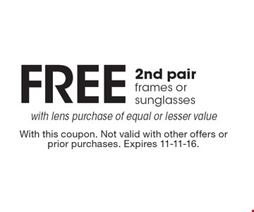 FREE 2nd pair frames or sunglasses with lens purchase of equal or lesser value. With this coupon. Not valid with other offers or prior purchases. Expires 11-11-16.