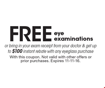 FREE eye examinations or bring in your exam receipt from your doctor & get up to $100 instant rebate with any eyeglass purchase. With this coupon. Not valid with other offers or prior purchases. Expires 11-11-16.