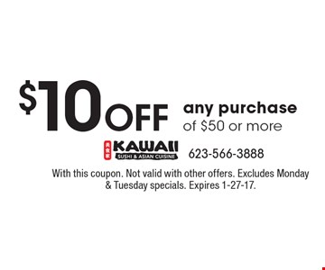$10 off any purchase of $50 or more. With this coupon. Not valid with other offers. Excludes Monday & Tuesday specials. Expires 1-27-17.