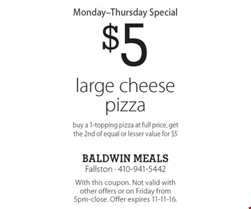 Monday-Thursday Special $5 large cheese pizza buy a 1-topping pizza at full price, get the 2nd of equal or lesser value for $5. With this coupon. Not valid with other offers or on Friday from 5pm-close. Offer expires 11-11-16.