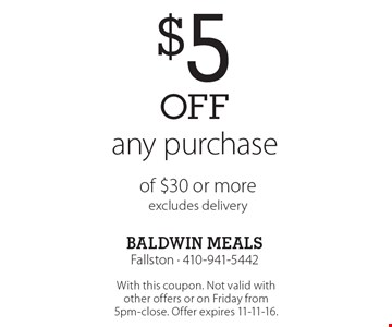 $5 off any purchase of $30 or more excludes delivery. With this coupon. Not valid with other offers or on Friday from 5pm-close. Offer expires 11-11-16.
