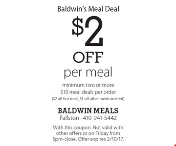 Baldwin's Meal Deal $2off per meal minimum two or more $10 meal deals per order($2 off first meal, $1 off other meals ordered). With this coupon. Not valid with other offers or on Friday from 5pm-close. Offer expires 2/10/17.