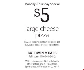 Monday-Thursday Special $5 large cheese pizza buy a 1-topping pizza at full price, get the 2nd of equal or lesser value for $5. With this coupon. Not valid with other offers or on Friday from 5pm-close. Offer expires 2/10/17.