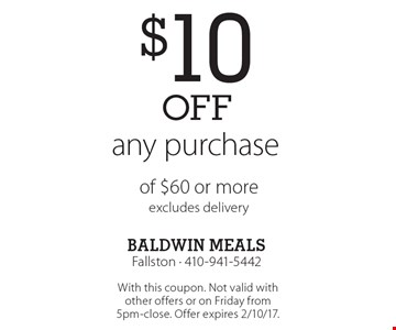 $10off any purchase of $60 or more, excludes delivery. With this coupon. Not valid with other offers or on Friday from 5pm-close. Offer expires 2/10/17.