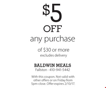 $5off any purchase of $30 or more, excludes delivery. With this coupon. Not valid with other offers or on Friday from 5pm-close. Offer expires 2/10/17.